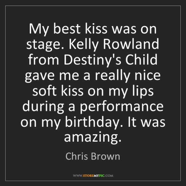 Chris Brown: My best kiss was on stage. Kelly Rowland from Destiny's...