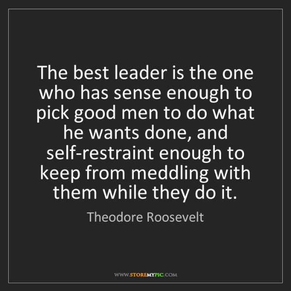 Theodore Roosevelt: The best leader is the one who has sense enough to pick...