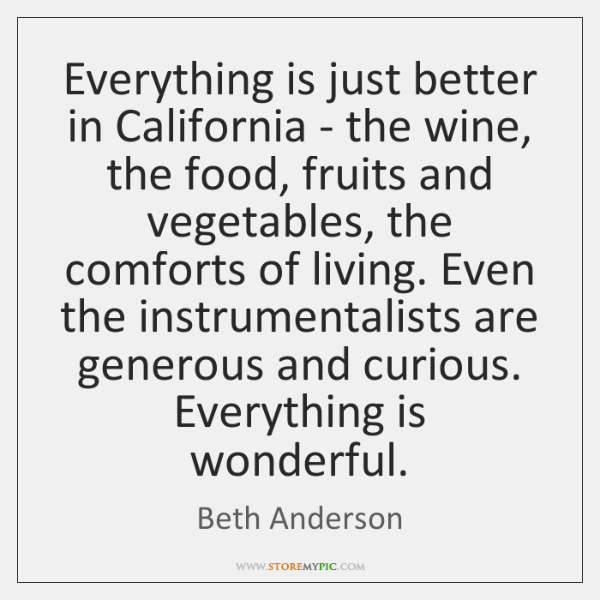 Everything is just better in California - the wine, the food, fruits ...