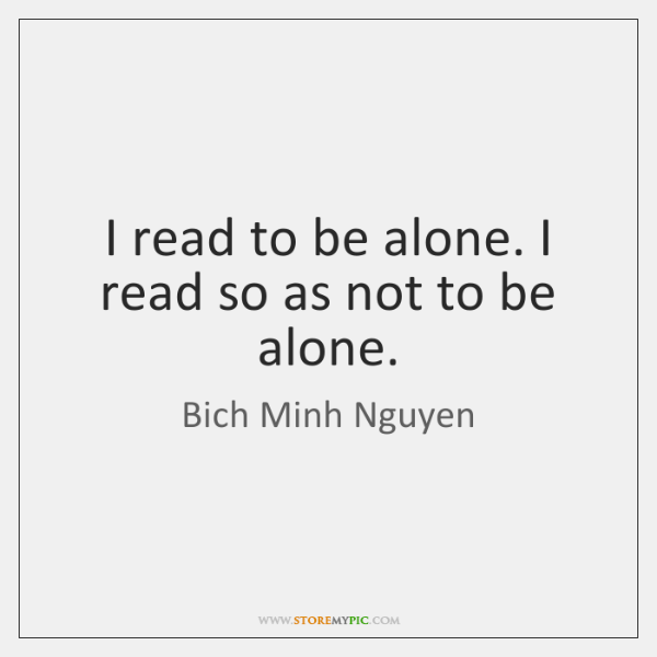 I read to be alone. I read so as not to be ...