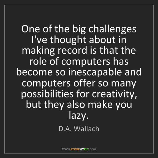 D.A. Wallach: One of the big challenges I've thought about in making...
