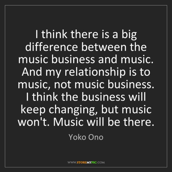Yoko Ono: I think there is a big difference between the music business...