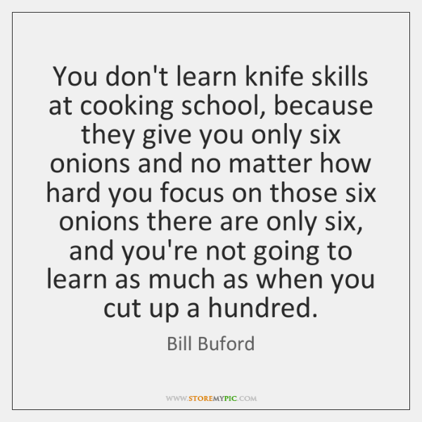 You don't learn knife skills at cooking school, because they give you ...
