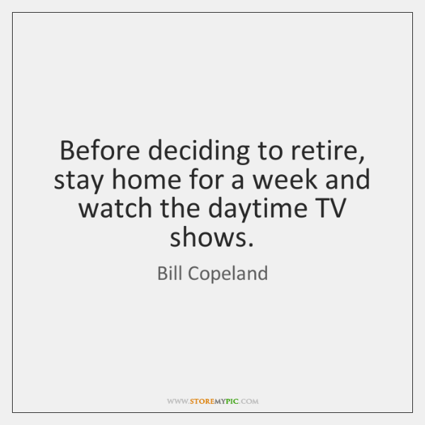 Before deciding to retire, stay home for a week and watch the ...