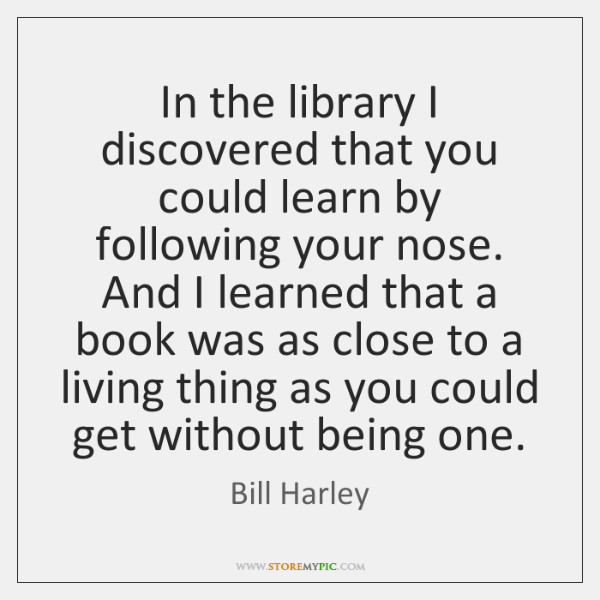 In the library I discovered that you could learn by following your ...