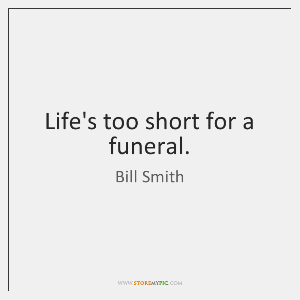 Life's too short for a funeral.