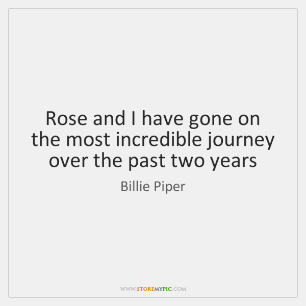 Rose and I have gone on the most incredible journey over the ...