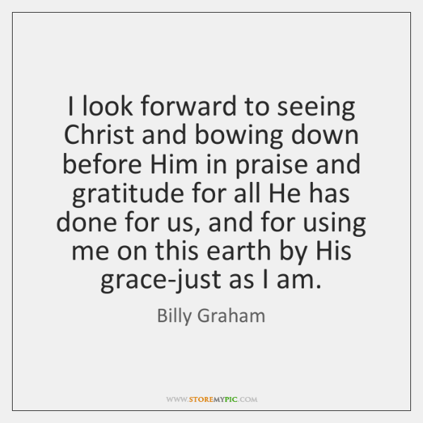 I look forward to seeing Christ and bowing down before Him in ...