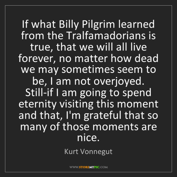 Kurt Vonnegut: If what Billy Pilgrim learned from the Tralfamadorians...