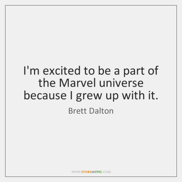 I'm excited to be a part of the Marvel universe because I ...