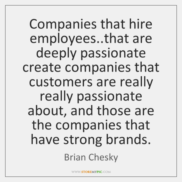 Companies that hire employees..that are deeply passionate create companies that customers ...