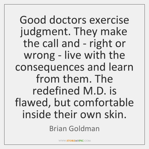 Good doctors exercise judgment. They make the call and - right or ...