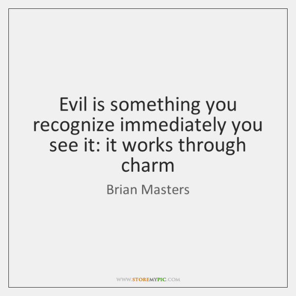 Evil is something you recognize immediately you see it: it works through ...