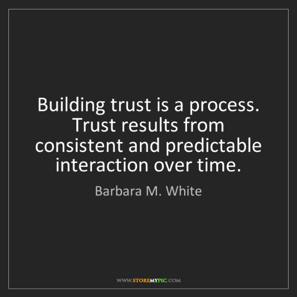 Barbara M. White: Building trust is a process. Trust results from consistent...