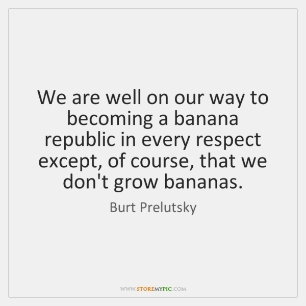 We are well on our way to becoming a banana republic in ...