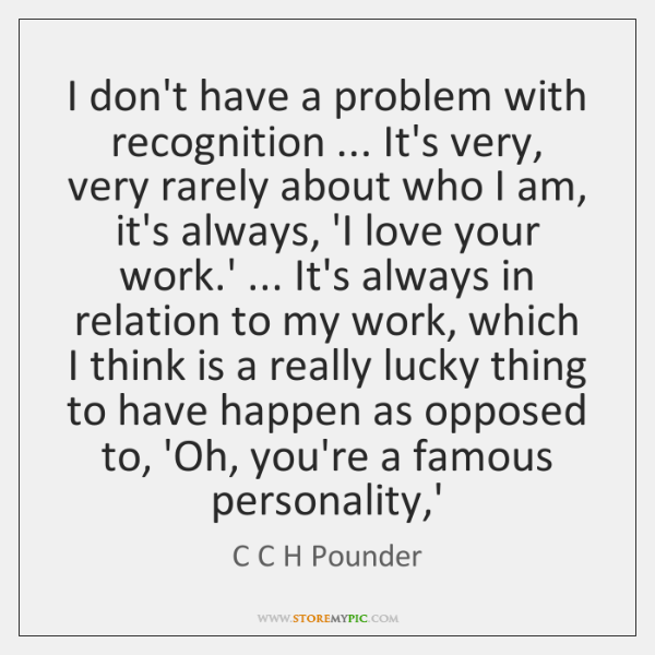 I don't have a problem with recognition ... It's very, very rarely about ...