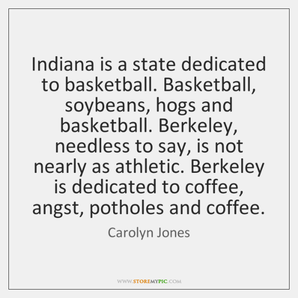 Indiana is a state dedicated to basketball. Basketball, soybeans, hogs and basketball. ...