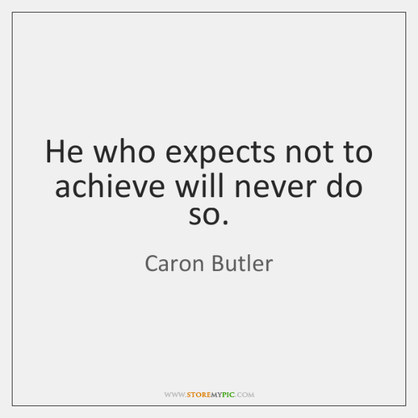 He who expects not to achieve will never do so.