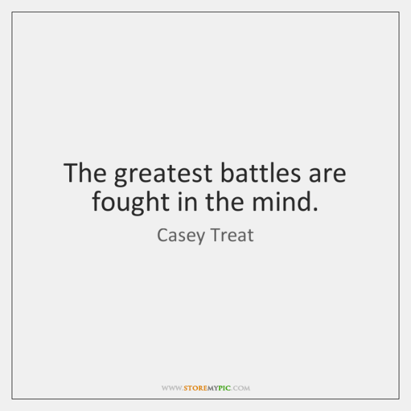 The greatest battles are fought in the mind.