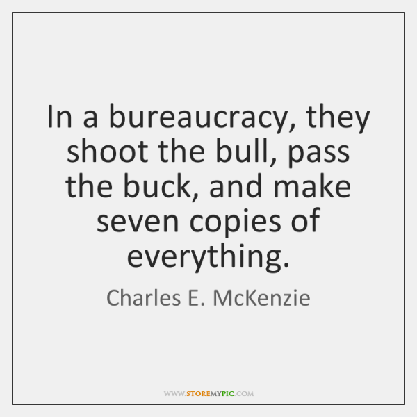 In a bureaucracy, they shoot the bull, pass the buck, and make ...