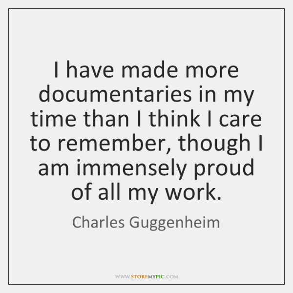 I have made more documentaries in my time than I think I ...