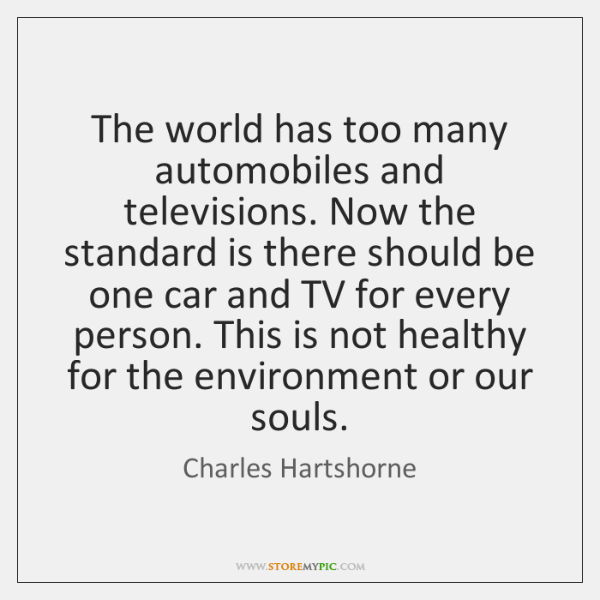 The world has too many automobiles and televisions. Now the standard is ...