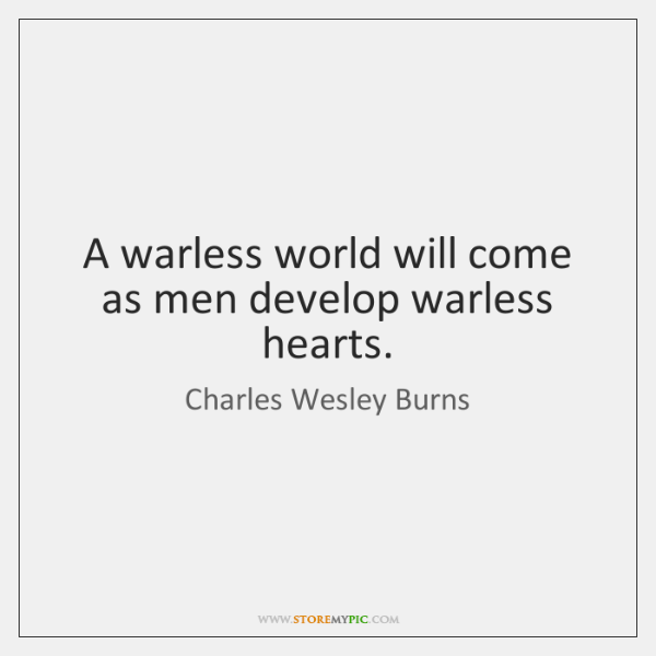 A warless world will come as men develop warless hearts.
