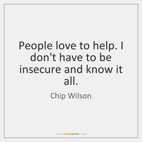 People love to help. I don't have to be insecure and know ...