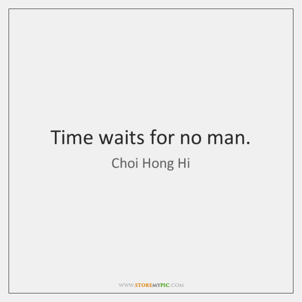 Time waits for no man.