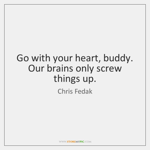 Go with your heart, buddy. Our brains only screw things up.
