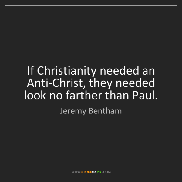 Jeremy Bentham: If Christianity needed an Anti-Christ, they needed look...