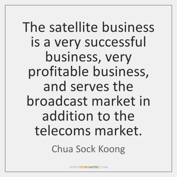 The satellite business is a very successful business, very profitable business, and ...