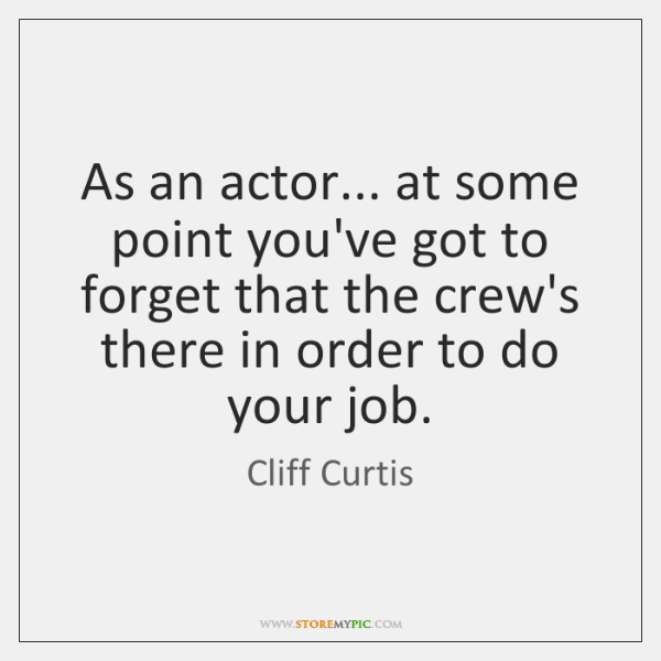As an actor... at some point you've got to forget that the ...