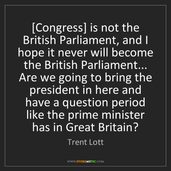 Trent Lott: [Congress] is not the British Parliament, and I hope...