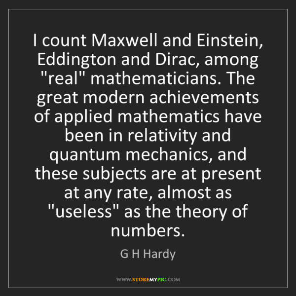 G H Hardy: I count Maxwell and Einstein, Eddington and Dirac, among...