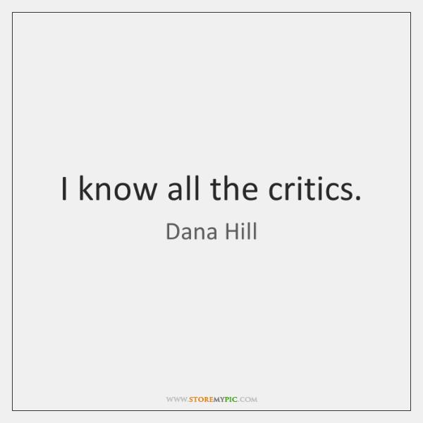 I know all the critics.