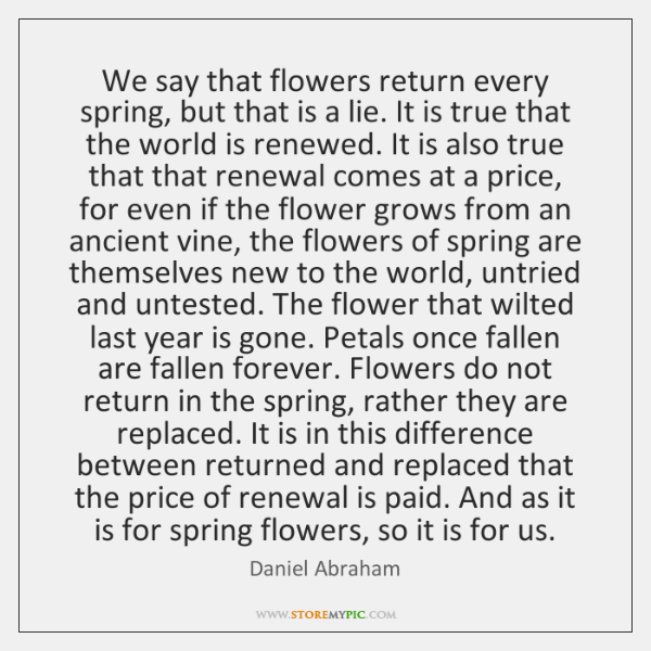 We say that flowers return every spring, but that is a lie. ...