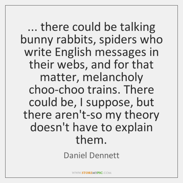 ... there could be talking bunny rabbits, spiders who write English messages in ...