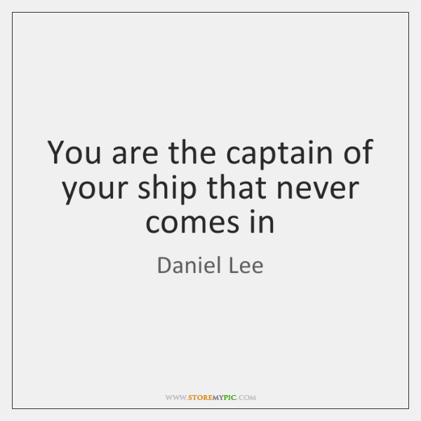 You are the captain of your ship that never comes in