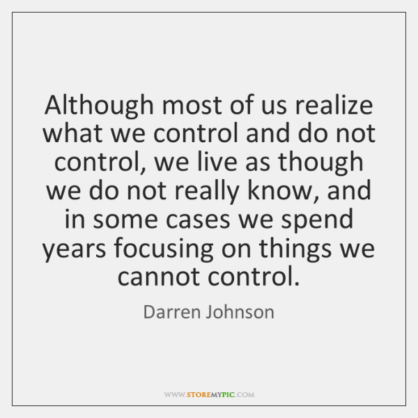 Although most of us realize what we control and do not control, ...