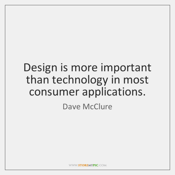 Design is more important than technology in most consumer applications.