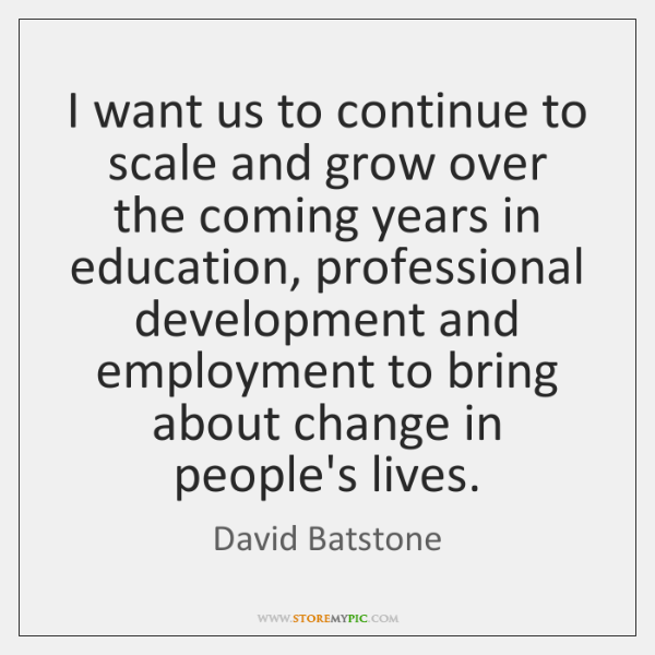 I want us to continue to scale and grow over the coming ...