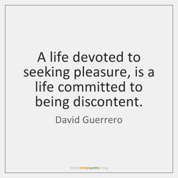 A life devoted to seeking pleasure, is a life committed to being ...