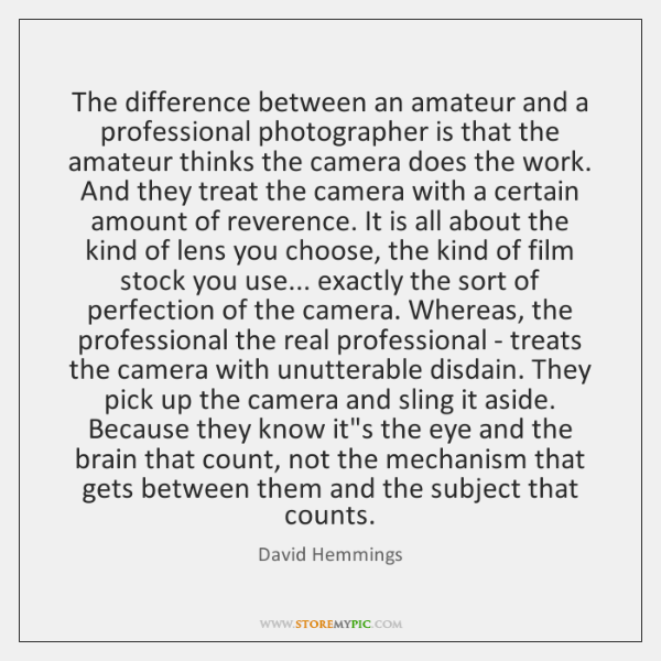 The difference between an amateur and a professional photographer is that the ...
