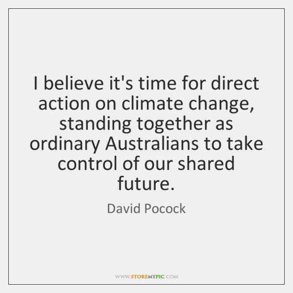 I believe it's time for direct action on climate change, standing together ...