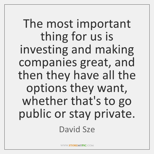 The most important thing for us is investing and making companies great, ...
