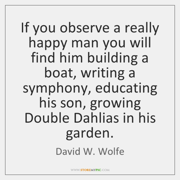 If you observe a really happy man you will find him building ...