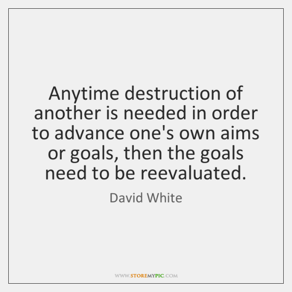 Anytime destruction of another is needed in order to advance one's own ...