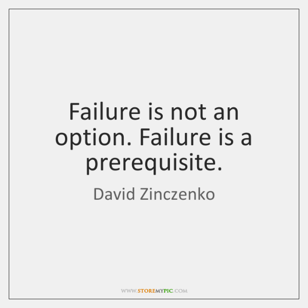 Failure is not an option. Failure is a prerequisite.