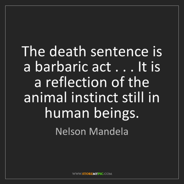 Nelson Mandela: The death sentence is a barbaric act . . . It is a reflection...